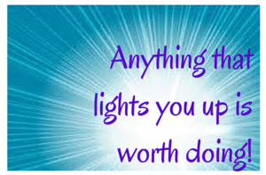 Anything that lights you up is worth doing!