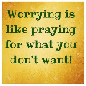 Worrying is like praying for what you don't want!