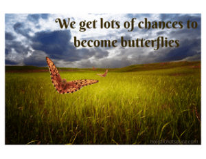 We get lots of chances to become butterflies